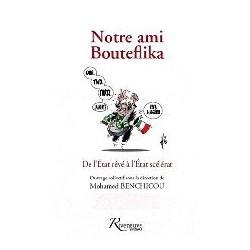 Notre ami Bouteflika - De l'Etat rêvé à l'Etat scélérat