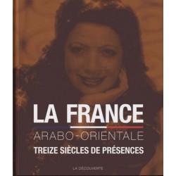 La France arabo-orientaleTreize siècles de présences du Maghreb, de la Turquie,d'Égypte, du Moyen-Orient et du Proche-Orient
